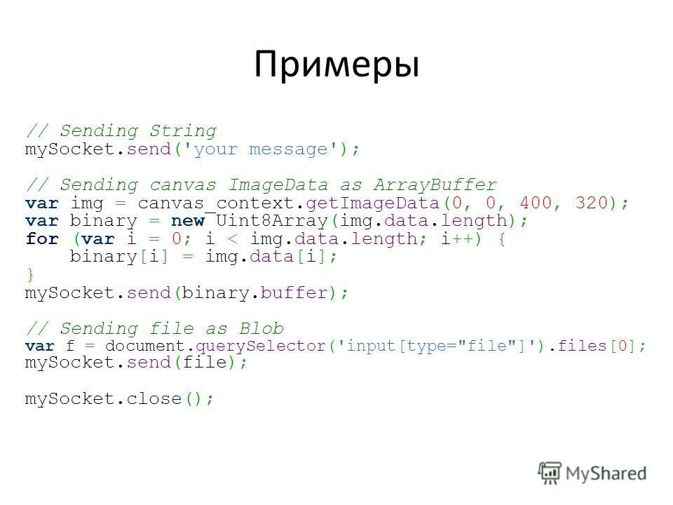 Примеры // Sending String mySocket.send('your message'); // Sending canvas ImageData as ArrayBuffer var img = canvas_context.getImageData(0, 0, 400, 320); var binary = new Uint8Array(img.data.length); for (var i = 0; i < img.data.length; i++) { binar