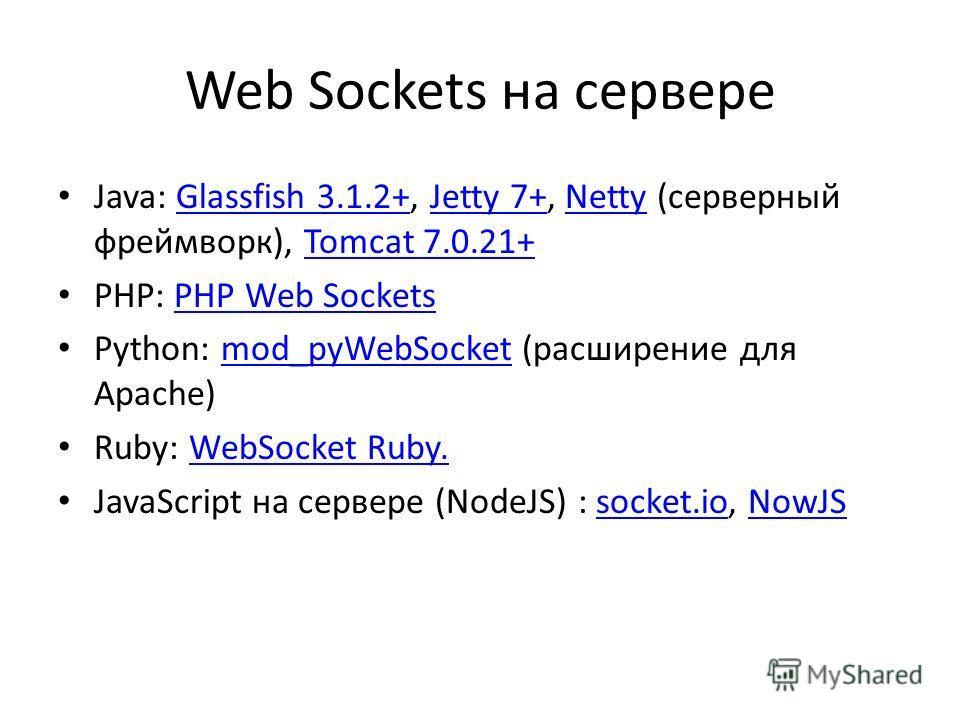 Web Sockets на сервере Java: Glassfish 3.1.2+, Jetty 7+, Netty (серверный фреймворк), Tomcat 7.0.21+Glassfish 3.1.2+Jetty 7+NettyTomcat 7.0.21+ PHP: PHP Web SocketsPHP Web Sockets Python: mod_pyWebSocket (расширение для Apache)mod_pyWebSocket Ruby: W