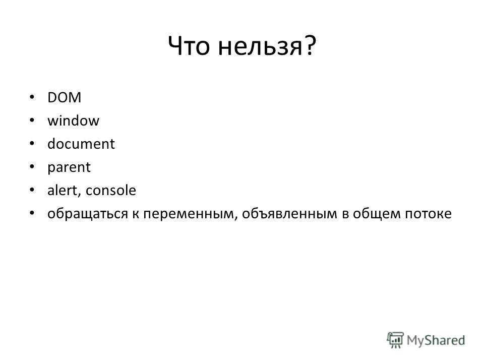 Что нельзя? DOM window document parent alert, console обращаться к переменным, объявленным в общем потоке