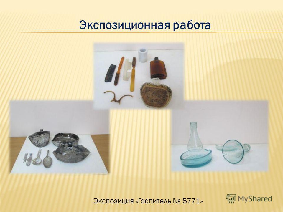 Экспозиция «Госпиталь 5771» Экспозиционная работа