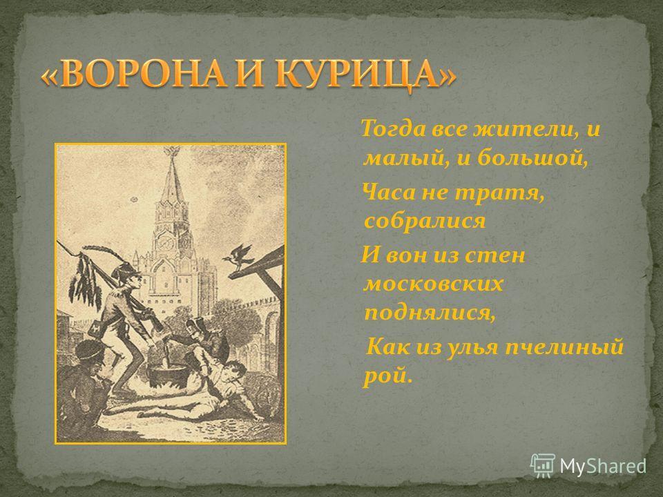 Тогда все жители, и малый, и большой, Часа не тратя, собралися И вон из стен московских поднялися, Как из улья пчелиный рой.