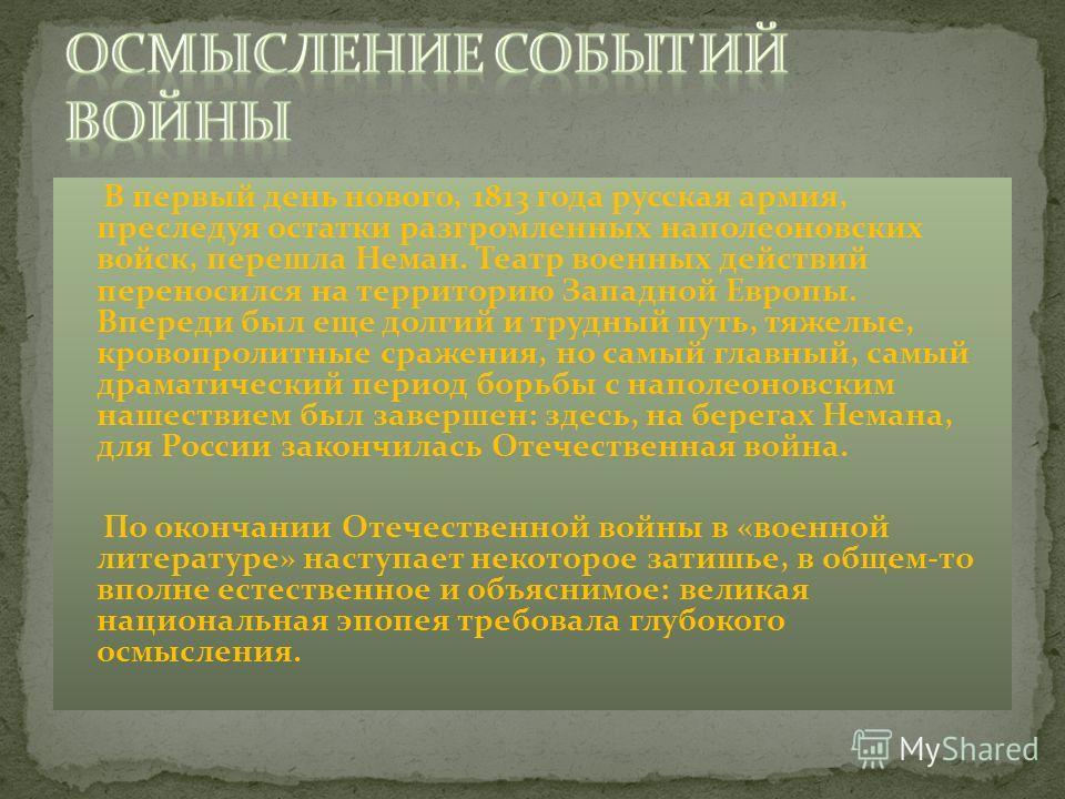 В первый день нового, 1813 года русская армия, преследуя остатки разгромленных наполеоновских войск, перешла Неман. Театр военных действий переносился на территорию Западной Европы. Впереди был еще долгий и трудный путь, тяжелые, кровопролитные сраже