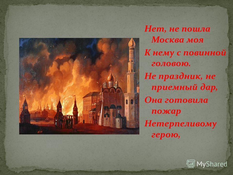Нет, не пошла Москва моя К нему с повинной головою. Не праздник, не приемный дар, Она готовила пожар Нетерпеливому герою,