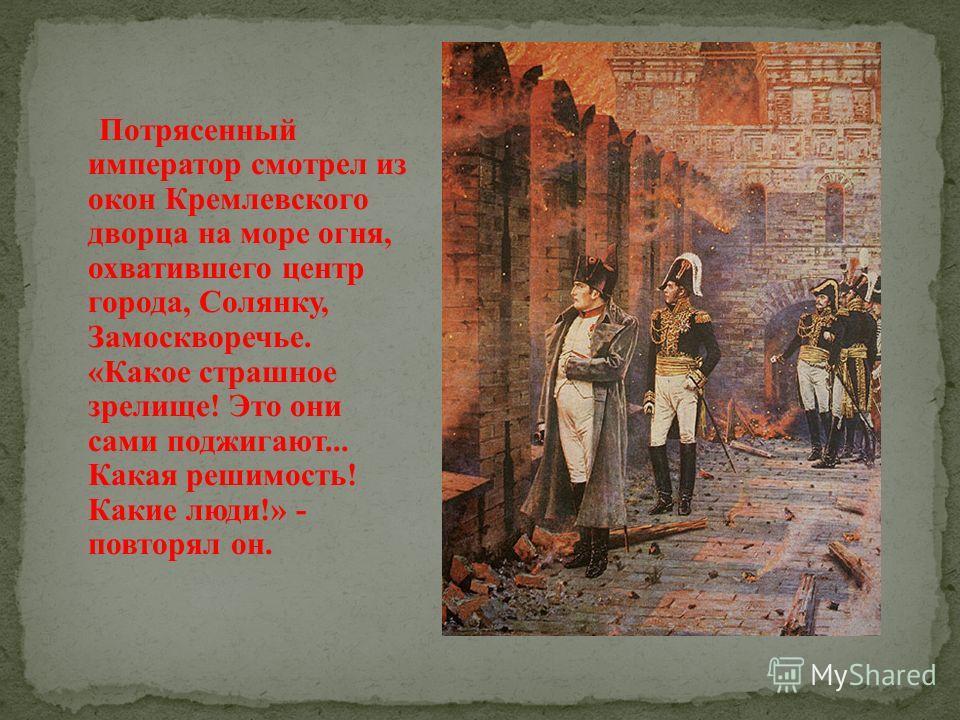 Потрясенный император смотрел из окон Кремлевского дворца на море огня, охватившего центр города, Солянку, Замоскворечье. «Какое страшное зрелище! Это они сами поджигают... Какая решимость! Какие люди!» - повторял он.