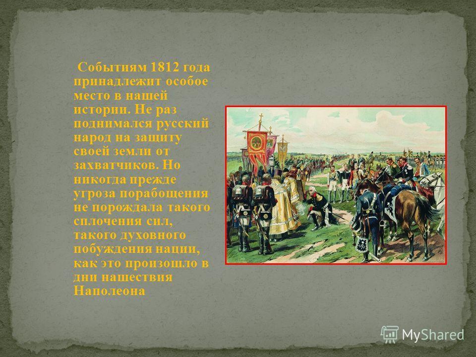 Событиям 1812 года принадлежит особое место в нашей истории. Не раз поднимался русский народ на защиту своей земли от захватчиков. Но никогда прежде угроза порабощения не порождала такого сплочения сил, такого духовного побуждения нации, как это прои