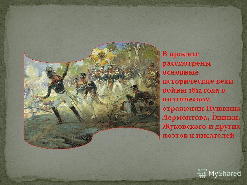 В проекте рассмотрены основные исторические вехи войны 1812 года в поэтическом отражении Пушкина Лермонтова, Глинки, Жуковского и других поэтов и писателей