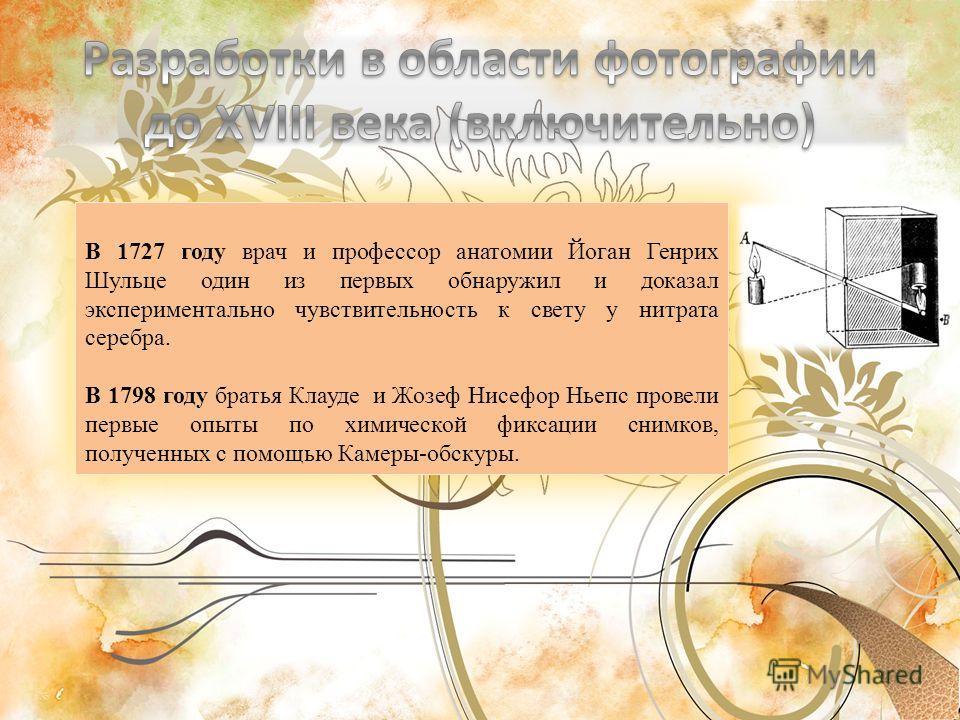 В 1727 году врач и профессор анатомии Йоган Генрих Шульце один из первых обнаружил и доказал экспериментально чувствительность к свету у нитрата серебра. В 1798 году братья Клауде и Жозеф Нисефор Ньепс провели первые опыты по химической фиксации сним