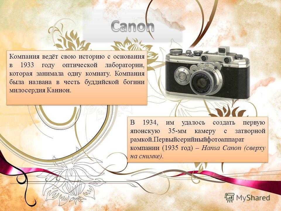 Компания ведёт свою историю с основания в 1933 году оптической лаборатории, которая занимала одну комнату. Компания была названа в честь буддийской богини милосердия Каннон. В 1934, им удалось создать первую японскую 35-мм камеру с затворной рамкой.П