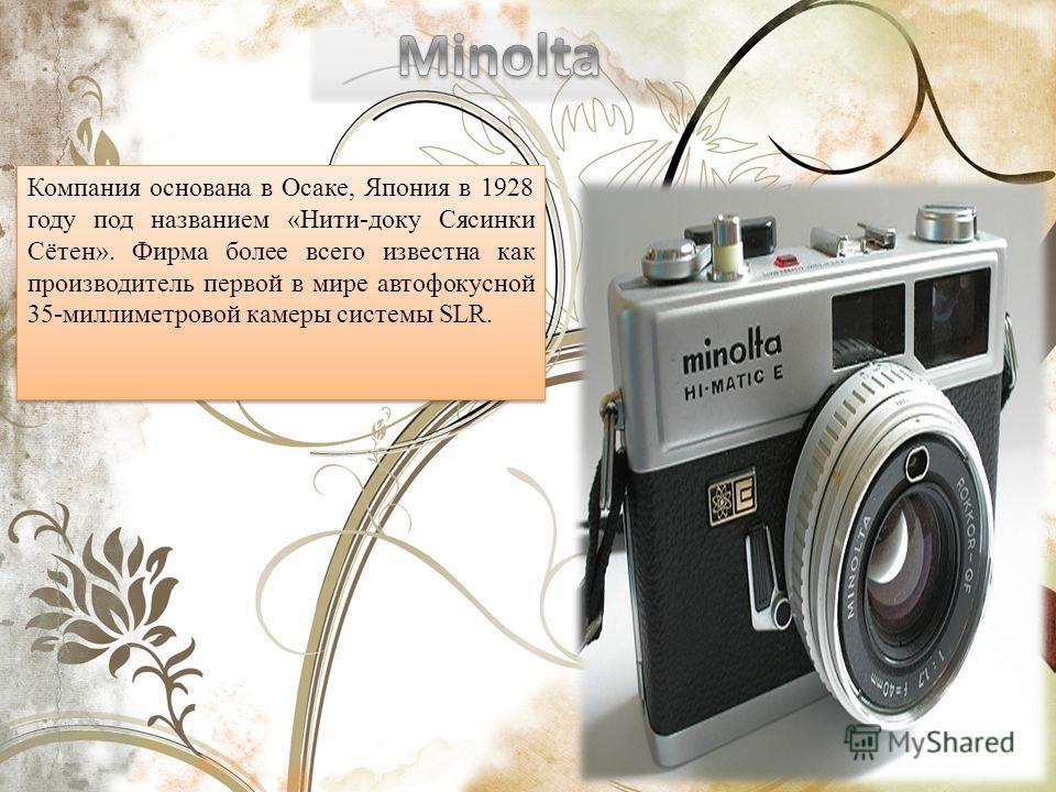 Компания основана в Осаке, Япония в 1928 году под названием «Нити-доку Сясинки Сётен». Фирма более всего известна как производитель первой в мире автофокусной 35-миллиметровой камеры системы SLR.