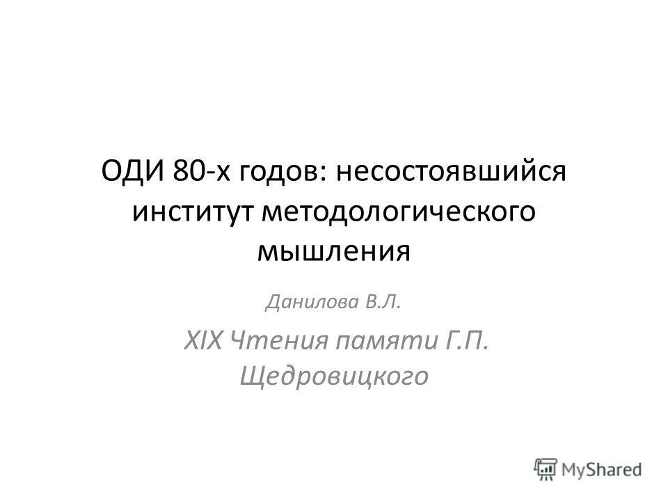 ОДИ 80-х годов: несостоявшийся институт методологического мышления Данилова В.Л. XIX Чтения памяти Г.П. Щедровицкого