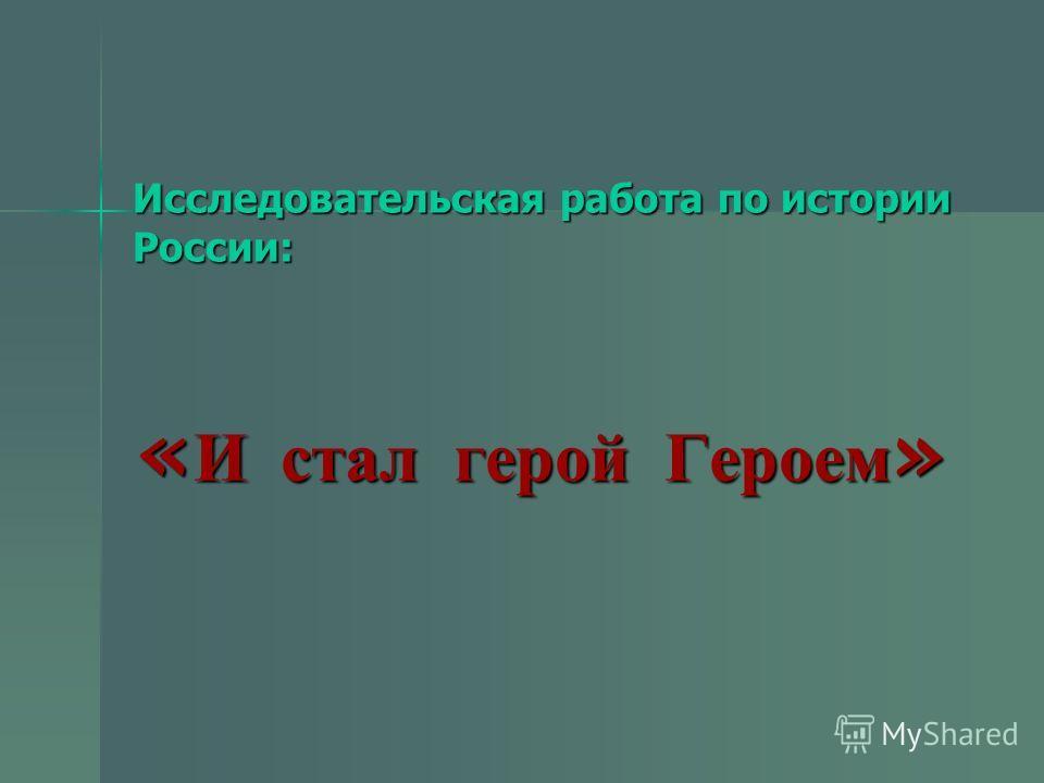 Исследовательская работа по истории России: « И стал герой Героем » « И стал герой Героем »