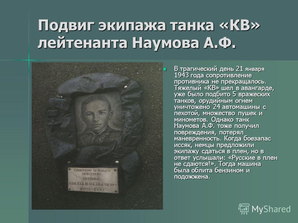 Подвиг экипажа танка «КВ» лейтенанта Наумова А.Ф. В трагический день 21 января 1943 года сопротивление противника не прекращалось. Тяжелый «КВ» шел в авангарде, уже было подбито 5 вражеских танков, орудийным огнем уничтожено 24 автомашины с пехотой,
