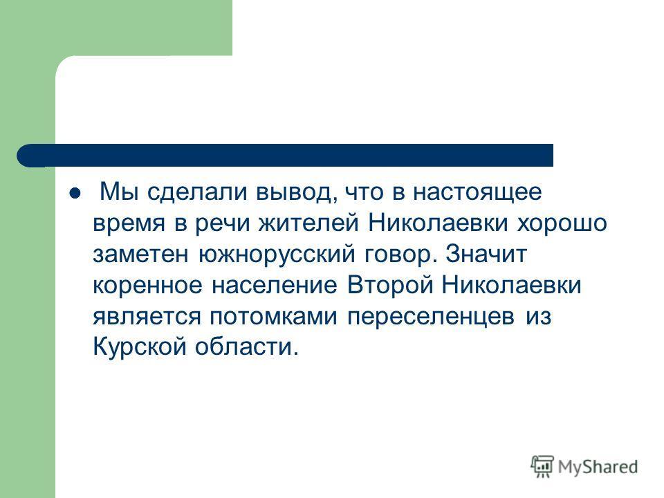 Мы сделали вывод, что в настоящее время в речи жителей Николаевки хорошо заметен южнорусский говор. Значит коренное население Второй Николаевки является потомками переселенцев из Курской области.