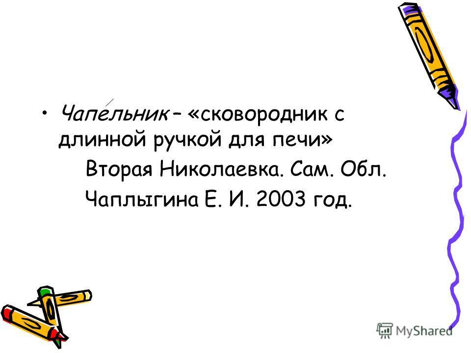 Чапельник – «сковородник с длинной ручкой для печи» Вторая Николаевка. Сам. Обл. Чаплыгина Е. И. 2003 год.