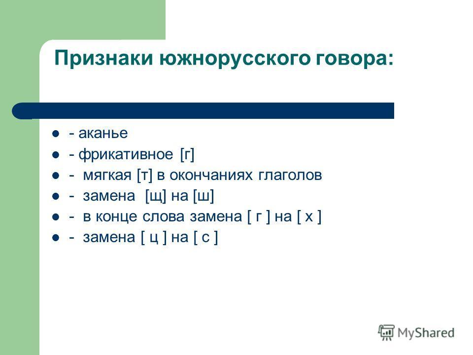 Признаки южнорусского говора: - аканье - фрикативное [г] - мягкая [т] в окончаниях глаголов - замена [щ] на [ш] - в конце слова замена [ г ] на [ х ] - замена [ ц ] на [ с ]