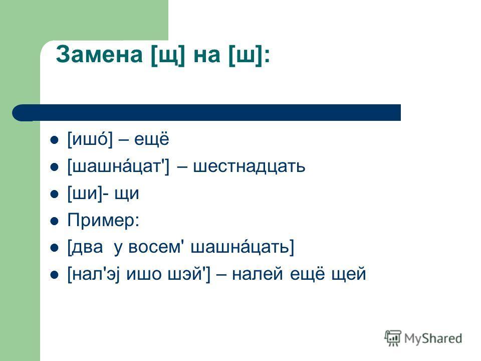 Замена [щ] на [ш]: [ишó] – ещё [шашнáцат'] – шестнадцать [ши]- щи Пример: [два у восем' шашнáцать] [нал'эj ишо шэй'] – налей ещё щей