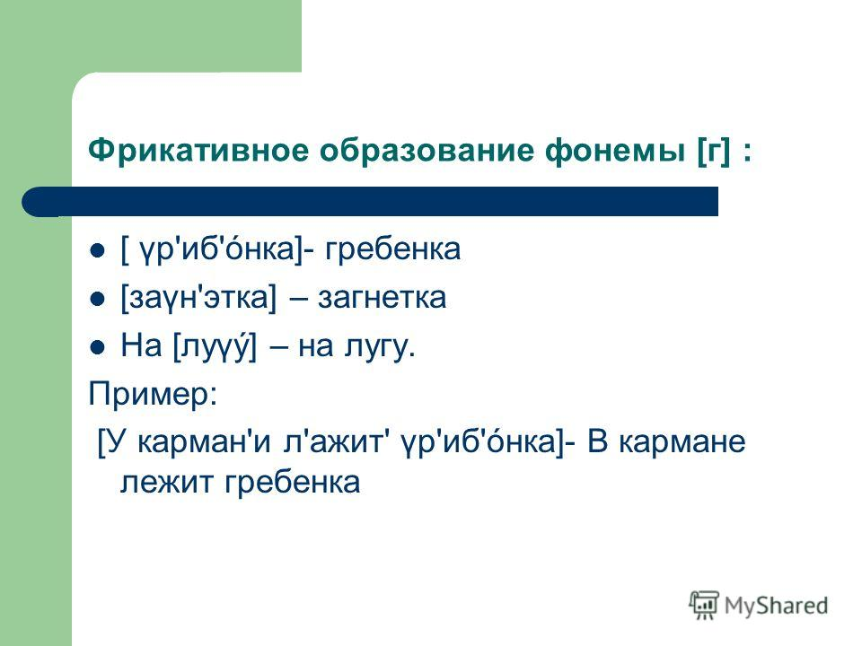 Фрикативное образование фонемы [г] : [ γр'иб'óнка]- гребенка [заγн'этка] – загнетка На [луγý] – на лугу. Пример: [У карман'и л'ажит' γр'иб'óнка]- В кармане лежит гребенка