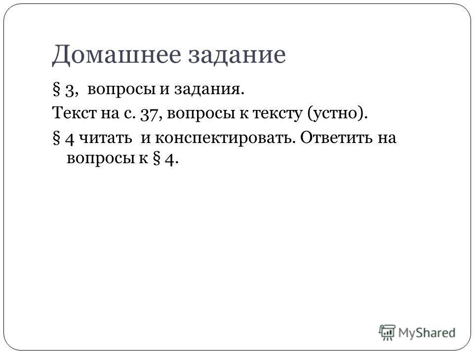 Домашнее задание § 3, вопросы и задания. Текст на с. 37, вопросы к тексту (устно). § 4 читать и конспектировать. Ответить на вопросы к § 4.