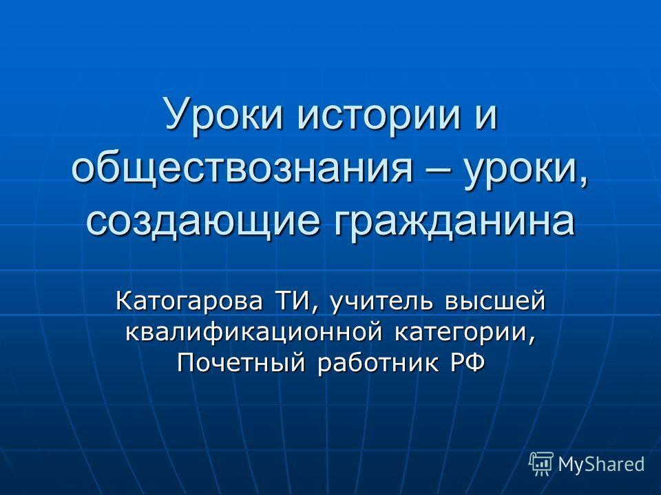 Уроки истории и обществознания – уроки, создающие гражданина Катогарова ТИ, учитель высшей квалификационной категории, Почетный работник РФ