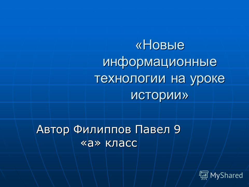 «Новые информационные технологии на уроке истории» Автор Филиппов Павел 9 «а» класс