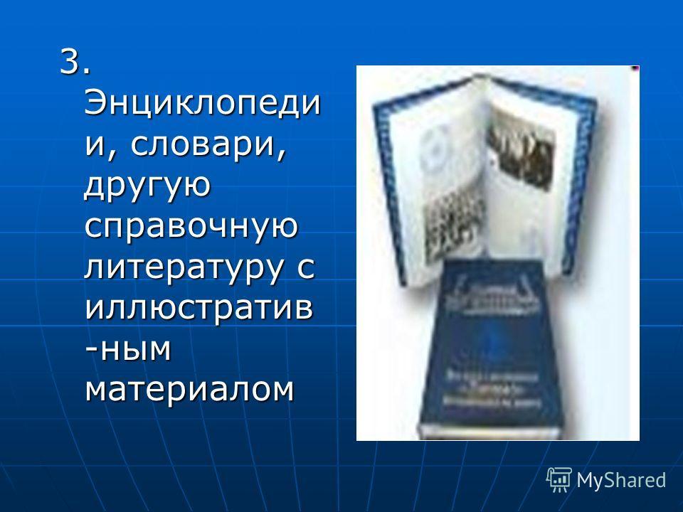 3. Энциклопеди и, словари, другую справочную литературу с иллюстратив -ным материалом