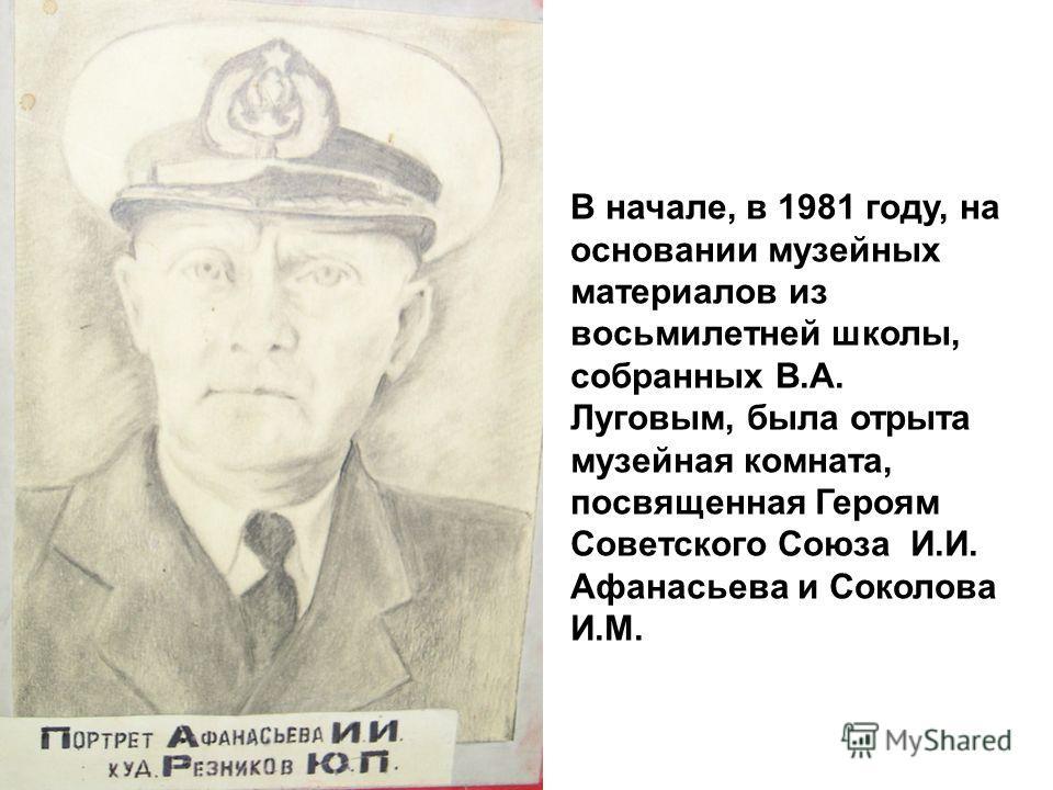 В начале, в 1981 году, на основании музейных материалов из восьмилетней школы, собранных В.А. Луговым, была отрыта музейная комната, посвященная Героям Советского Союза И.И. Афанасьева и Соколова И.М.