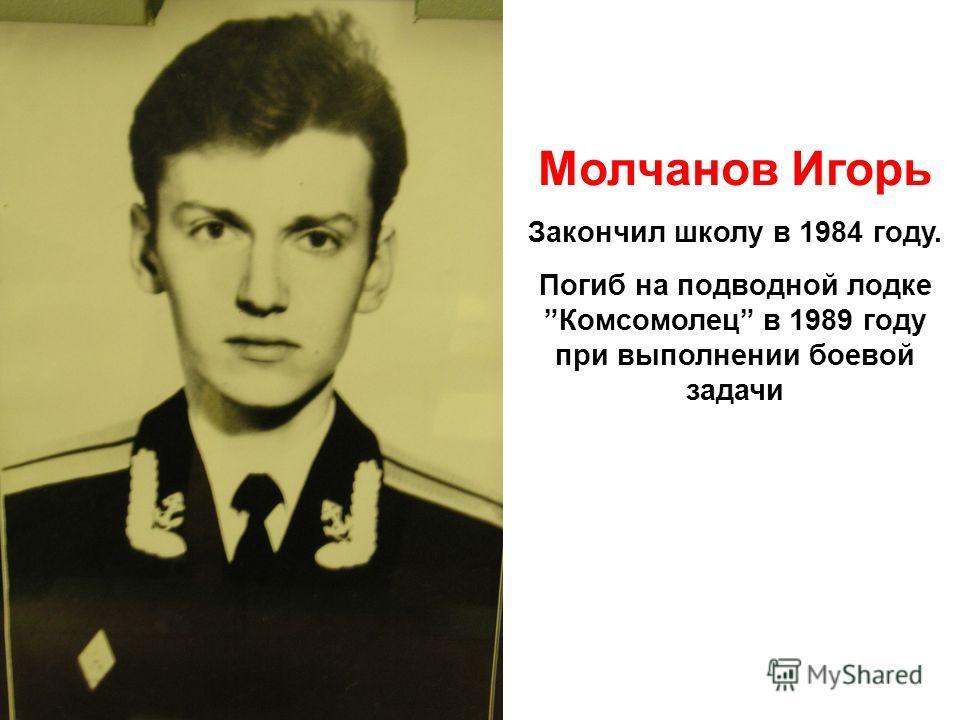Молчанов Игорь Закончил школу в 1984 году. Погиб на подводной лодкеКомсомолец в 1989 году при выполнении боевой задачи