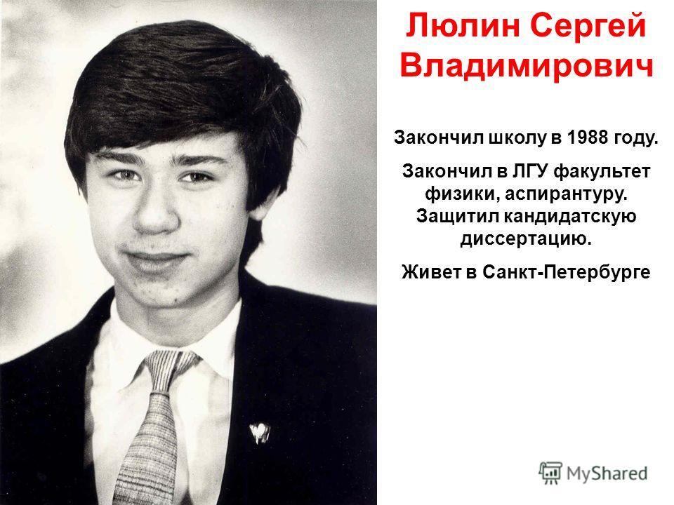 Люлин Сергей Владимирович Закончил школу в 1988 году. Закончил в ЛГУ факультет физики, аспирантуру. Защитил кандидатскую диссертацию. Живет в Санкт-Петербурге