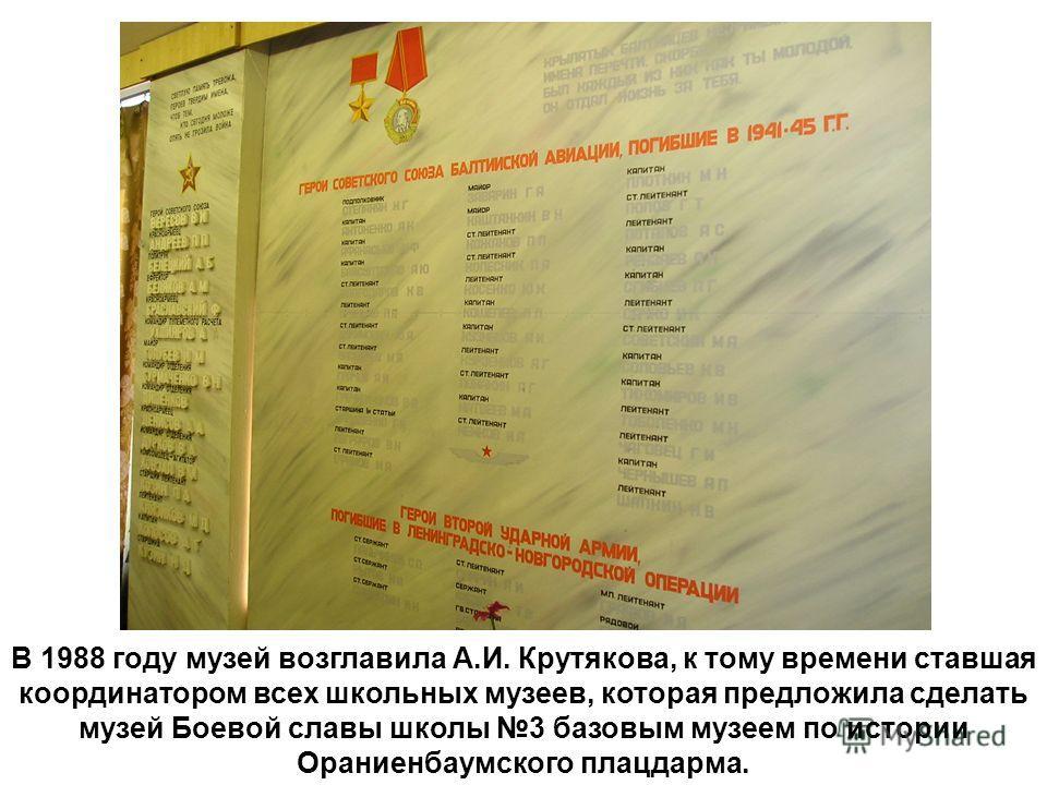 В 1988 году музей возглавила А.И. Крутякова, к тому времени ставшая координатором всех школьных музеев, которая предложила сделать музей Боевой славы школы 3 базовым музеем по истории Ораниенбаумского плацдарма.