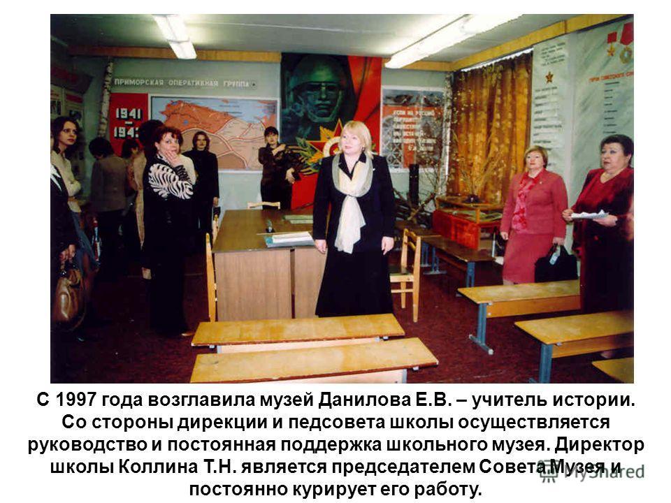 С 1997 года возглавила музей Данилова Е.В. – учитель истории. Со стороны дирекции и педсовета школы осуществляется руководство и постоянная поддержка школьного музея. Директор школы Коллина Т.Н. является председателем Совета Музея и постоянно курируе