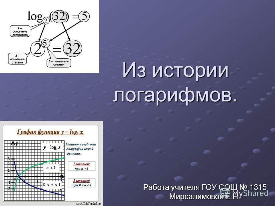 Из истории логарифмов. Работа учителя ГОУ СОШ 1315 Мирсалимовой Е.Н.