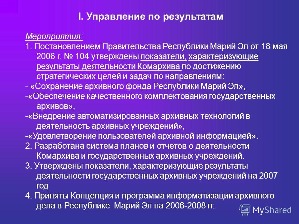 I. Управление по результатам Мероприятия: 1. Постановлением Правительства Республики Марий Эл от 18 мая 2006 г. 104 утверждены показатели, характеризующие результаты деятельности Комархива по достижению стратегических целей и задач по направлениям: -