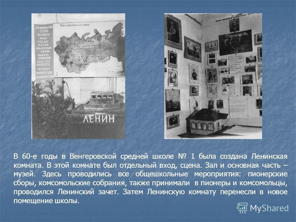 В 60-е годы в Венгеровской средней школе 1 была создана Ленинская комната. В этой комнате был отдельный вход, сцена. Зал и основная часть – музей. Здесь проводились все общешкольные мероприятия: пионерские сборы, комсомольские собрания, также принима