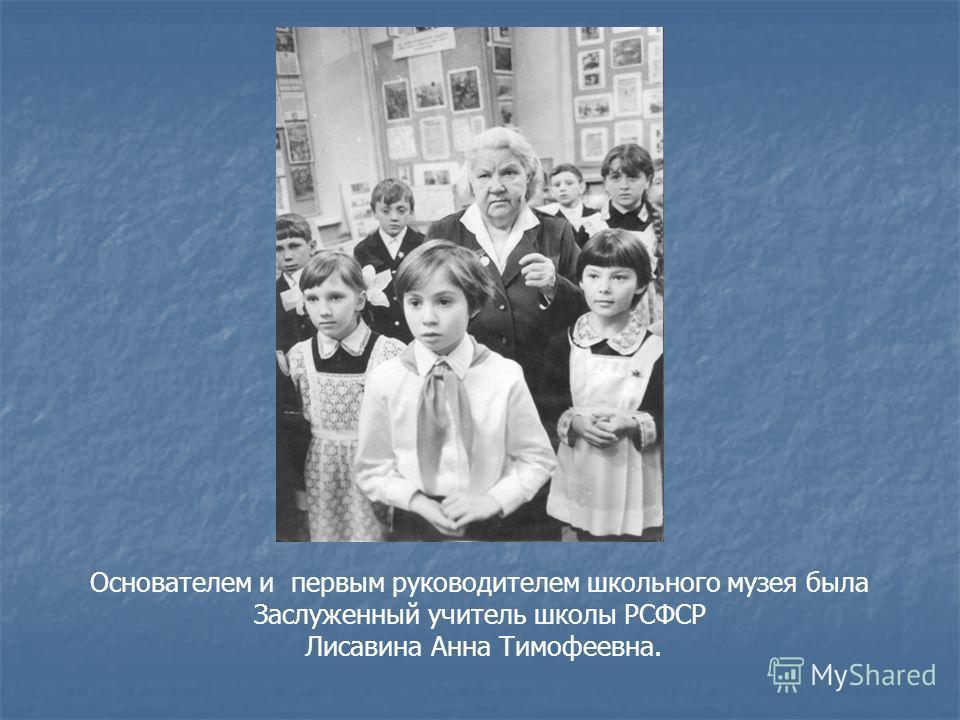 Основателем и первым руководителем школьного музея была Заслуженный учитель школы РСФСР Лисавина Анна Тимофеевна.