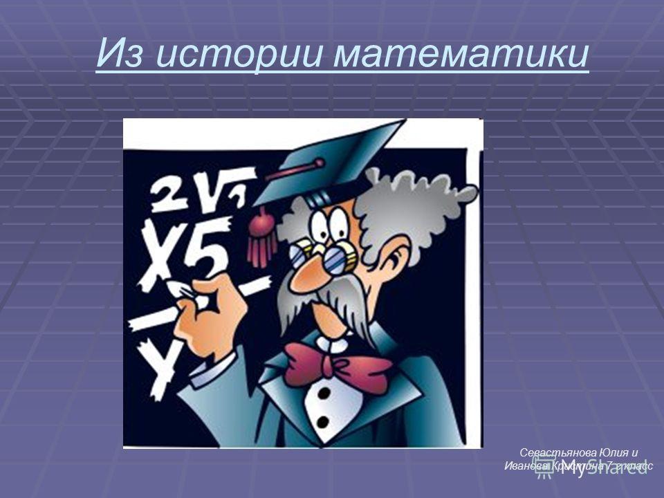 Из истории математики Севастьянова Юлия и Иванова Кристина 7 г класс