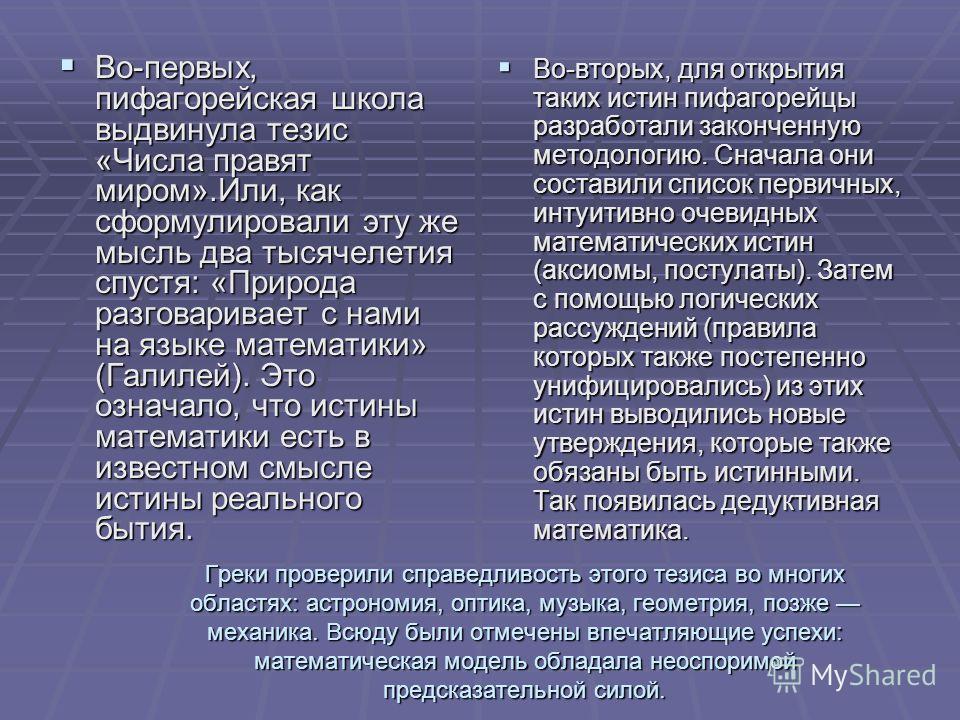 Греки проверили справедливость этого тезиса во многих областях: астрономия, оптика, музыка, геометрия, позже механика. Всюду были отмечены впечатляющие успехи: математическая модель обладала неоспоримой предсказательной силой. Во-первых, пифагорейска