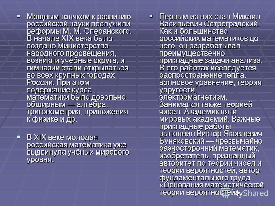 Мощным толчком к развитию российской науки послужили реформы М. М. Сперанского. В начале XIX века было создано Министерство народного просвещения, возникли учебные округа, и гимназии стали открываться во всех крупных городах России. При этом содержан