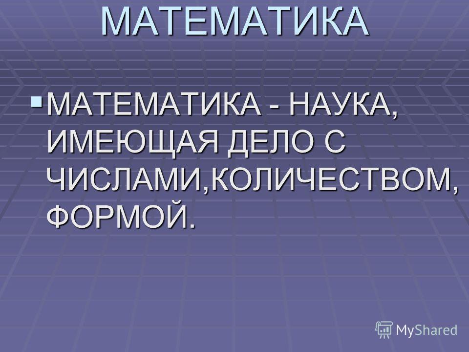МАТЕМАТИКА МАТЕМАТИКА - НАУКА, ИМЕЮЩАЯ ДЕЛО С ЧИСЛАМИ,КОЛИЧЕСТВОМ, ФОРМОЙ. МАТЕМАТИКА - НАУКА, ИМЕЮЩАЯ ДЕЛО С ЧИСЛАМИ,КОЛИЧЕСТВОМ, ФОРМОЙ.