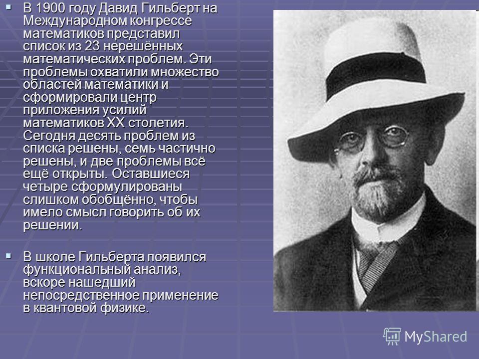 В 1900 году Давид Гильберт на Международном конгрессе математиков представил список из 23 нерешённых математических проблем. Эти проблемы охватили множество областей математики и сформировали центр приложения усилий математиков XX столетия. Сегодня д