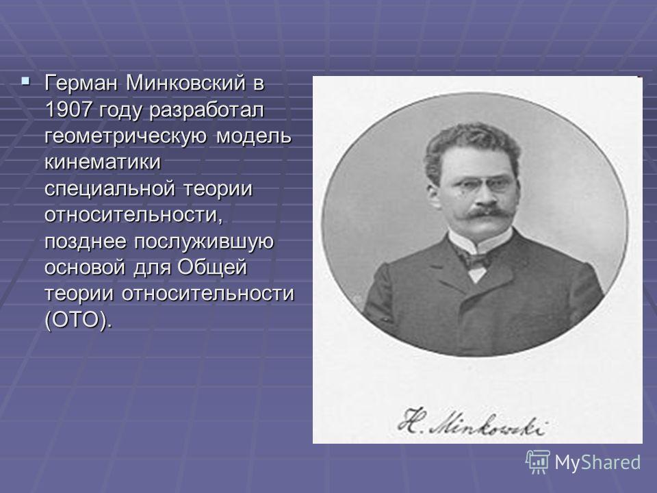 Герман Минковский в 1907 году разработал геометрическую модель кинематики специальной теории относительности, позднее послужившую основой для Общей теории относительности (ОТО). Герман Минковский в 1907 году разработал геометрическую модель кинематик