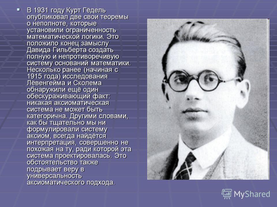 В 1931 году Курт Гёдель опубликовал две свои теоремы о неполноте, которые установили ограниченность математической логики. Это положило конец замыслу Давида Гильберта создать полную и непротиворечивую систему оснований математики. Несколько ранее (на