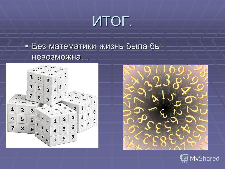 Без математики жизнь была бы невозможна… Без математики жизнь была бы невозможна… ИТОГ.