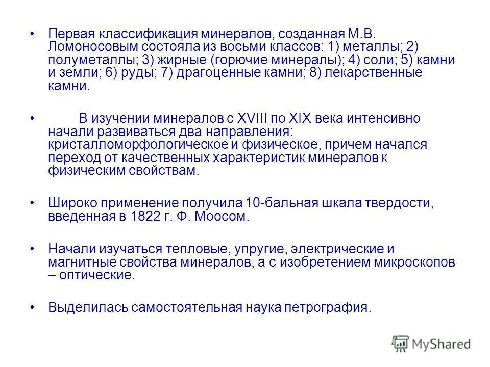 Первая классификация минералов, созданная М.В. Ломоносовым состояла из восьми классов: 1) металлы; 2) полуметаллы; 3) жирные (горючие минералы); 4) соли; 5) камни и земли; 6) руды; 7) драгоценные камни; 8) лекарственные камни. В изучении минералов с