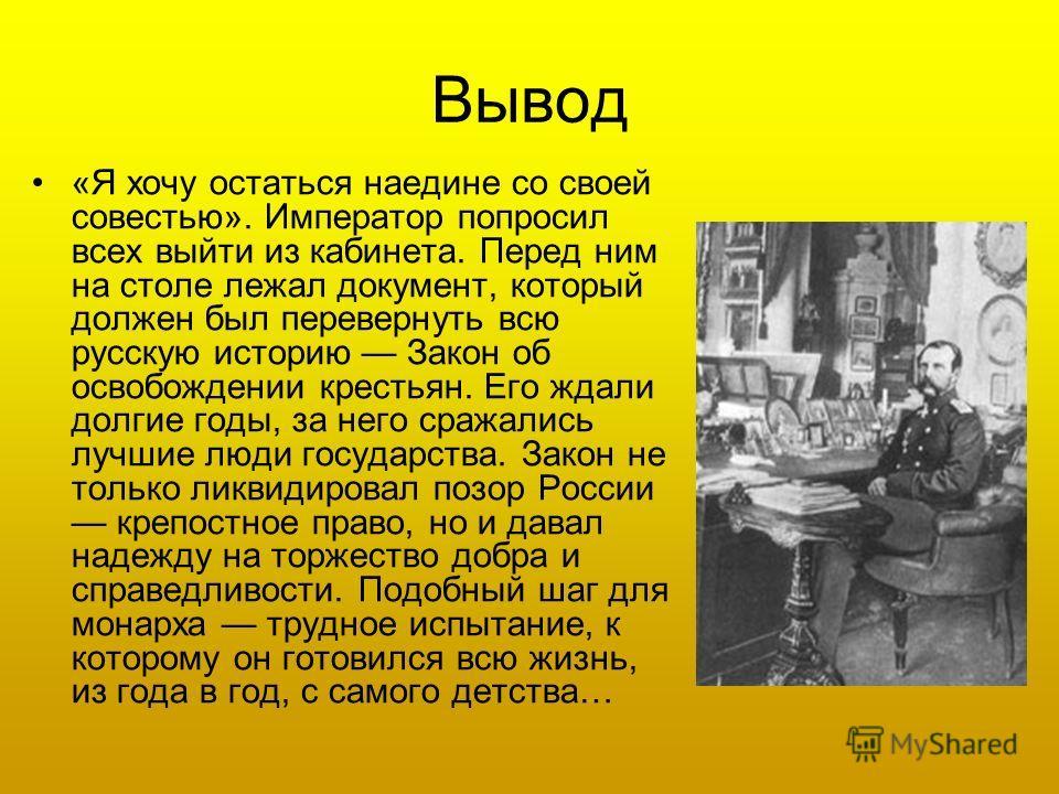 Вывод «Я хочу остаться наедине со своей совестью». Император попросил всех выйти из кабинета. Перед ним на столе лежал документ, который должен был перевернуть всю русскую историю Закон об освобождении крестьян. Его ждали долгие годы, за него сражали