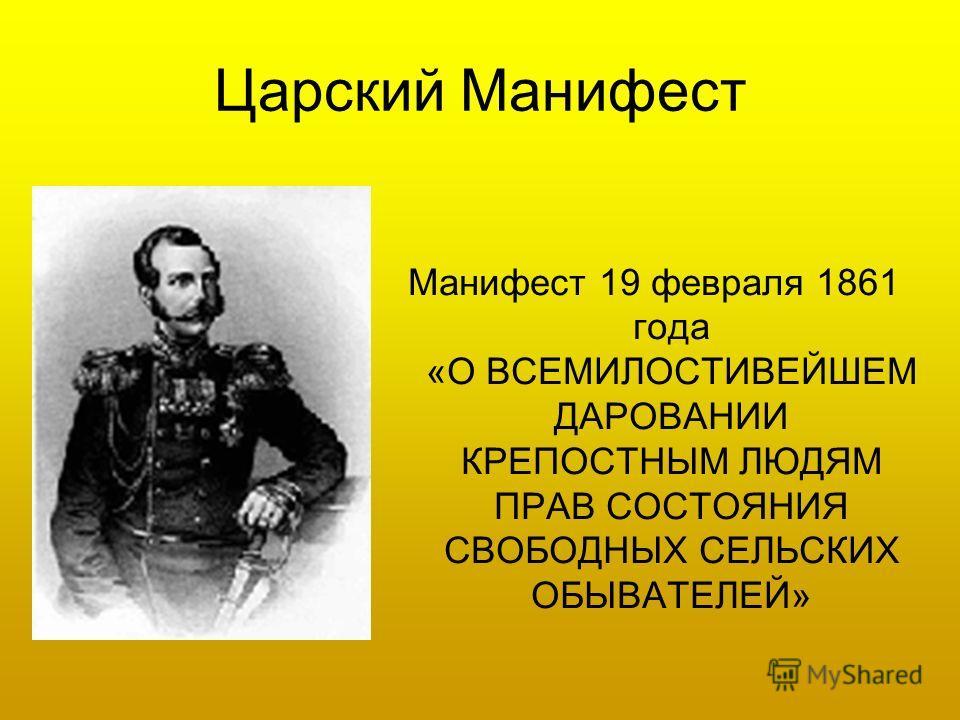 Царский Манифест Манифест 19 февраля 1861 года «О ВСЕМИЛОСТИВЕЙШЕМ ДАРОВАНИИ КРЕПОСТНЫМ ЛЮДЯМ ПРАВ СОСТОЯНИЯ СВОБОДНЫХ СЕЛЬСКИХ ОБЫВАТЕЛЕЙ»
