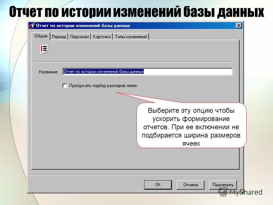 Отчет по истории изменений базы данных Выберите эту опцию чтобы ускорить формирование отчетов. При ее включении не подбирается ширина размеров ячеек