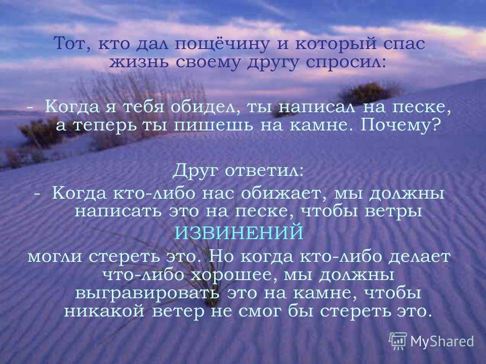 Тот, кто дал пощёчину и который спас жизнь своему другу спросил: -К-Когда я тебя обидел, ты написал на песке, а теперь ты пишешь на камне. Почему? Друг ответил: -К-Когда кто-либо нас обижает, мы должны написать это на песке, чтобы ветры ИЗВИНЕНИЙ мог