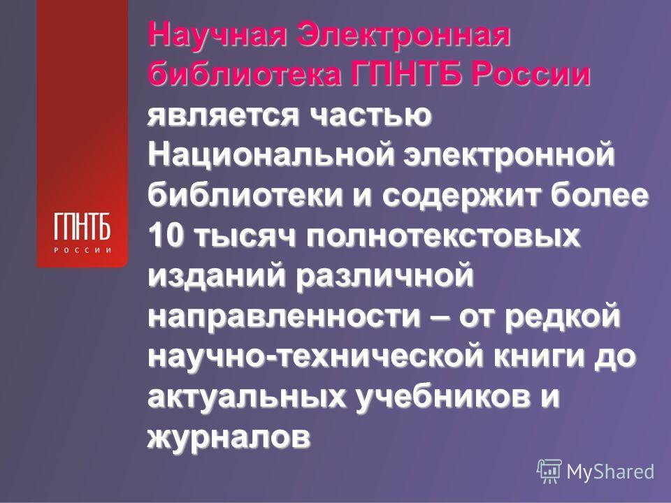 Научная Электронная библиотека ГПНТБ России является частью Национальной электронной библиотеки и содержит более 10 тысяч полнотекстовых изданий различной направленности – от редкой научно-технической книги до актуальных учебников и журналов