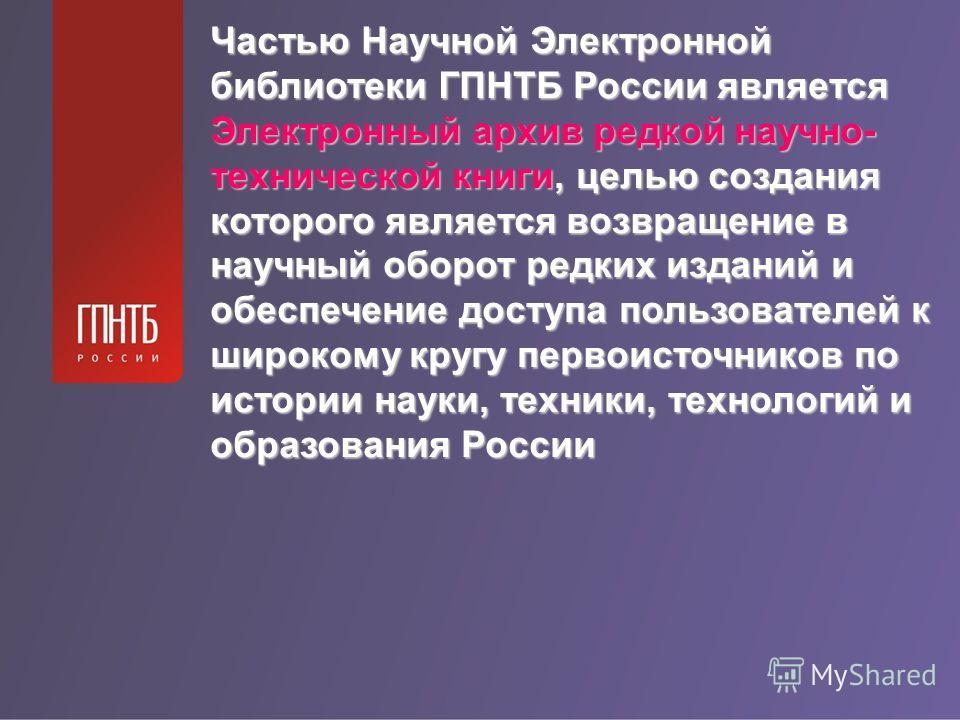 Частью Научной Электронной библиотеки ГПНТБ России является Электронный архив редкой научно- технической книги, целью создания которого является возвращение в научный оборот редких изданий и обеспечение доступа пользователей к широкому кругу первоист