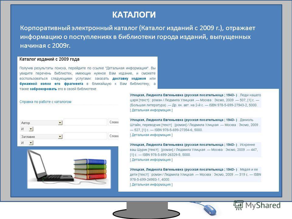 КАТАЛОГИ Корпоративный электронный каталог (Каталог изданий с 2009 г.), отражает информацию о поступлениях в библиотеки города изданий, выпущенных начиная с 2009г.